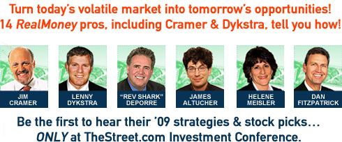 Turn today's volatile market into tomorrow's opportunities! 14 RealMoney Pros, including Cramer & Dykstra, tell you how! Be the first to hear their '09 strategies & stock picks... ONLY at TheStreet.com Investment Conference.